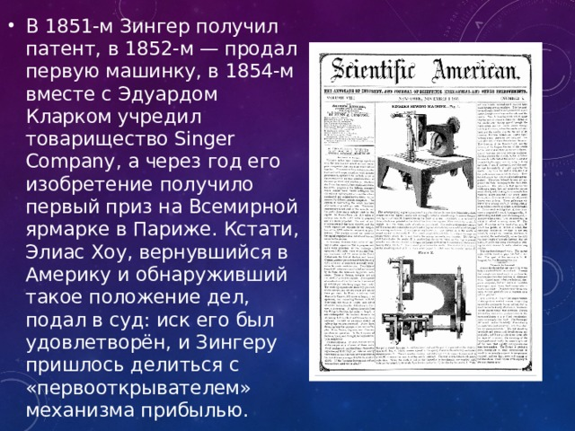 В 1851-м Зингер получил патент, в 1852-м — продал первую машинку, в 1854-м вместе с Эдуардом Кларком учредил товарищество Singer Company, а через год его изобретение получило первый приз на Всемирной ярмарке в Париже. Кстати, Элиас Хоу, вернувшийся в Америку и обнаруживший такое положение дел, подал в суд: иск его был удовлетворён, и Зингеру пришлось делиться с «первооткрывателем» механизма прибылью.