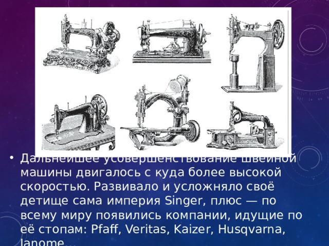 Дальнейшее усовершенствование швейной машины двигалось с куда более высокой скоростью. Развивало и усложняло своё детище сама империя Singer, плюс — по всему миру появились компании, идущие по её стопам: Pfaff, Veritas, Kaizer, Husqvarna, Janome…