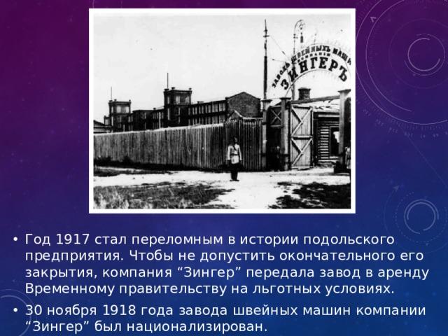 """Год 1917 стал переломным в истории подольского предприятия. Чтобы не допустить окончательного его закрытия, компания """"Зингер"""" передала завод в аренду Временному правительству на льготных условиях. 30 ноября 1918 года завода швейных машин компании """"Зингер"""" был национализирован."""