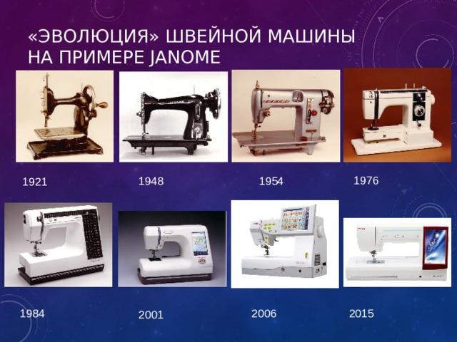 «ЭВОЛЮЦИЯ» ШВЕЙНОЙ МАШИНЫ НАПРИМЕРЕ JANOME 1976 1954 1948 1921 2015 1984 2006 2001
