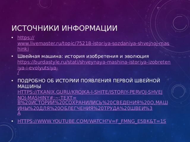 Источники информации https:// www.livemaster.ru/topic/75218-istoriya-sozdaniya-shvejnoj-mashinki Швейная машина: история изобретения иэволюция https://burdastyle.ru/stati/shveynaya-mashina-istoriya-izobreteniya-i-evolyutsiya- / ПОДРОБНО об истории появления первой швейной машины https://tkanix.guru/krojka-i-shite/istoriy-pervoj-shvejnoj-mashiny#:~:text= В%20истории%20сохранились%20сведения%20о,машины%20для%20облегчения%20труда%20швеи%3 A https:// www.youtube.com/watch?v=f_fmnG_E5bk&t=1s
