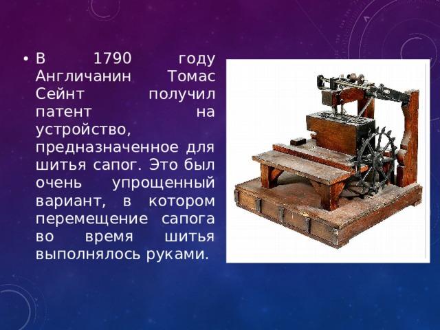 В 1790 году Англичанин Томас Сейнт получил патент на устройство, предназначенное для шитья сапог. Это был очень упрощенный вариант, в котором перемещение сапога во время шитья выполнялось руками.