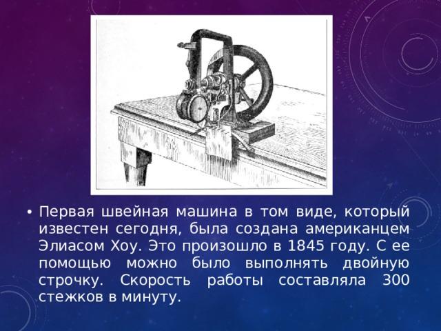 Первая швейная машина в том виде, который известен сегодня, была создана американцем Элиасом Хоу. Это произошло в 1845 году. С ее помощью можно было выполнять двойную строчку. Скорость работы составляла 300 стежков в минуту.