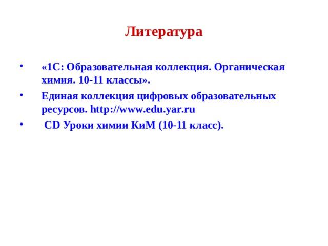 Литература «1C: Образовательная коллекция. Органическая химия. 10-11 классы». Единая коллекция цифровых образовательных ресурсов. http :// www . edu . yar . ru   CD Уроки химии КиМ (10-11 класс).