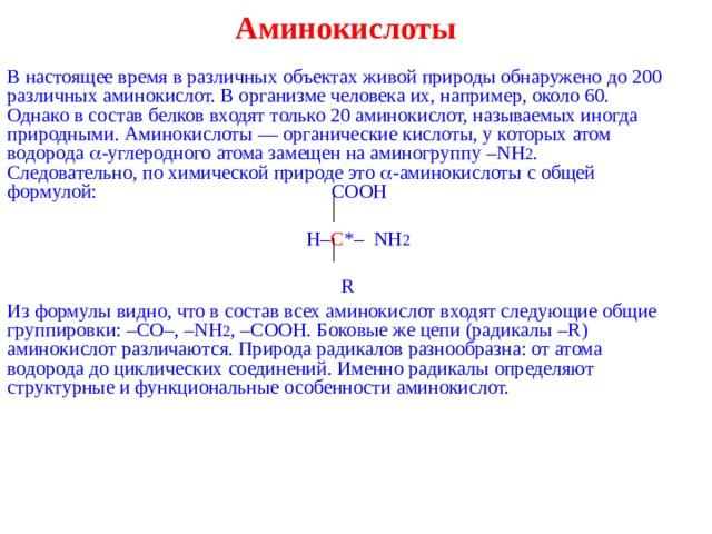 Аминокислоты   В настоящее время в различных объектах живой природы обнаружено до 200 различных аминокислот. В организме человека их, например, около 60. Однако в состав белков входят только 20 аминокислот, называемых иногда природными. Аминокислоты — органические кислоты, у которых атом водорода  -углеродного атома замещен на аминогруппу – NH 2 . Следовательно, по химической природе это  -аминокислоты с общей формулой:  COOH    H – C *– NH 2  R Из формулы видно, что в состав всех аминокислот входят следующие общие группировки: – C О–, – NH 2 , – COOH . Боковые же цепи (радикалы – R ) аминокислот различаются. Природа радикалов разнообразна: от атома водорода до циклических соединений. Именно радикалы определяют структурные и функциональные особенности аминокислот.