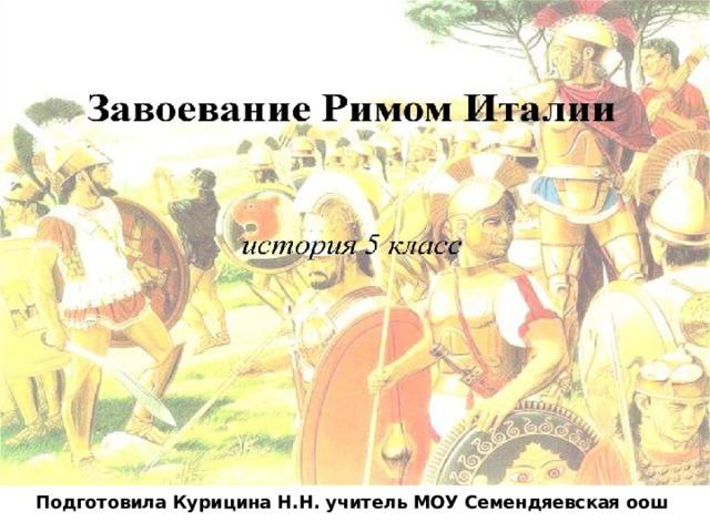 Завоевание Римом Подготовила Курицина Н.Н. учитель МОУ Семендяевская оош