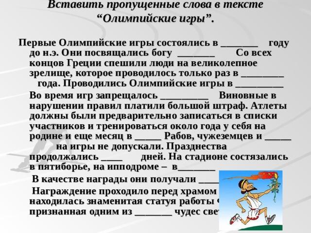"""Вставить пропущенные слова в тексте """" Олимпийские игры"""" .   Первые Олимпийские игры состоялись в _______ году до н.э. Они посвящались богу _______ Со всех концов Греции спешили люди на великолепное зрелище, которое проводилось только раз в ________ года. Проводились Олимпийские игры в _________  Во время игр запрещалось _________ Виновные в нарушении правил платили большой штраф. Атлеты должны были предварительно записаться в списки участников и тренироваться около года у себя на родине и еще месяц в _____ Рабов, чужеземцев и _____ на игры не допускали. Празднества продолжались ____ дней. На стадионе состязались в пятиборье, на ипподроме – в_______  В качестве награды они получали _________  Награждение проходило перед храмом Зевса, где находилась знаменитая статуя работы Фидия, признанная одним из _______ чудес света."""