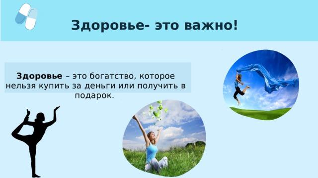 Здоровье- это важно! Здоровье – это богатство, которое нельзя купить за деньги или получить в подарок.