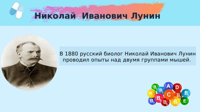 Николай Иванович Лунин В 1880 русский биолог Николай Иванович Лунин проводил опыты над двумя группами мышей.