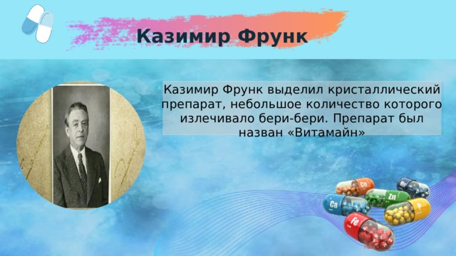 Казимир Фрунк Казимир Фрунк выделил кристаллический препарат, небольшое количество которого излечивало бери-бери. Препарат был назван «Витамайн»