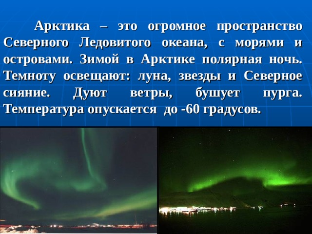 Арктика – это огромное пространство Северного Ледовитого океана, с морями и островами. Зимой в Арктике полярная ночь. Темноту освещают: луна, звезды и Северное сияние. Дуют ветры, бушует пурга. Температура опускается до -60 градусов.