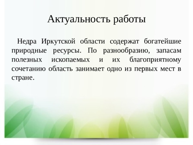 Актуальность работы  Недра Иркутской области содержат богатейшие природные ресурсы. По разнообразию, запасам полезных ископаемых и их благоприятному сочетанию область занимает одно из первых мест в стране.