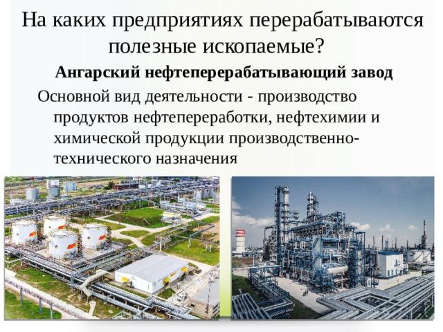 На каких предприятиях перерабатываются полезные ископаемые? Ангарский нефтеперерабатывающий завод  Основной вид деятельности - производство продуктов нефтепереработки, нефтехимии и химической продукции производственно-технического назначения