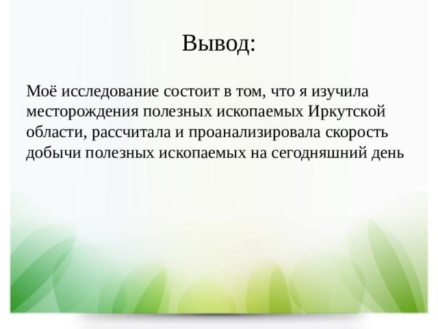 Вывод: Моё исследование состоит в том, что я изучила месторождения полезных ископаемых Иркутской области, рассчитала и проанализировала скорость добычи полезных ископаемых на сегодняшний день