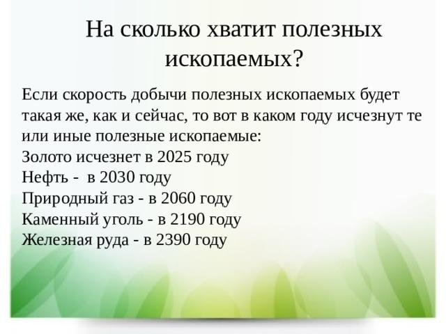 На сколько хватит полезных ископаемых? Если скорость добычи полезных ископаемых будет такая же, как и сейчас, то вот в каком году исчезнут те или иные полезные ископаемые:  Золото исчезнет в 2025 году  Нефть -в 2030 году  Природный газ -в 2060 году  Каменный уголь - в 2190 году  Железная руда - в2390 году