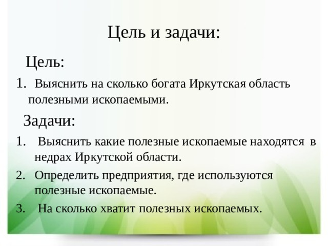 Цель и задачи:  Цель: 1. Выяснить на сколько богата Иркутская область полезными ископаемыми.  Задачи:  Выяснить какие полезные ископаемые находятся в недрах Иркутской области. Определить предприятия, где используются полезные ископаемые.  На сколько хватит полезных ископаемых.