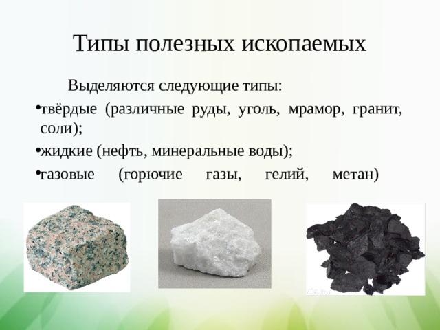 Типы полезных ископаемых  Выделяются следующие типы: твёрдые (различные руды, уголь, мрамор, гранит, соли); жидкие (нефть, минеральные воды); газовые (горючие газы, гелий, метан)