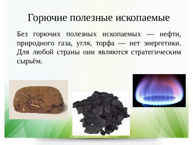 Горючие полезные ископаемые Без горючих полезных ископаемых — нефти, природного газа, угля, торфа — нет энергетики. Для любой страны они являются стратегическим сырьём.