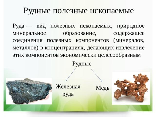 Рудные полезные ископаемые Руда— вид полезных ископаемых, природное минеральное образование, содержащее соединения полезных компонентов (минералов, металлов) в концентрациях, делающих извлечение этих компонентов экономически целесообразным Рудные Железная руда Медь