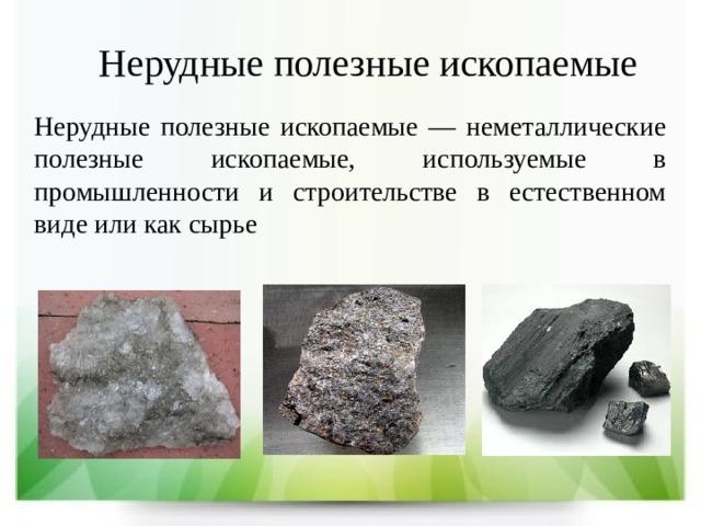 Нерудные полезные ископаемые Нерудные полезные ископаемые — неметаллические полезные ископаемые, используемые в промышленности и строительстве в естественном виде или как сырье
