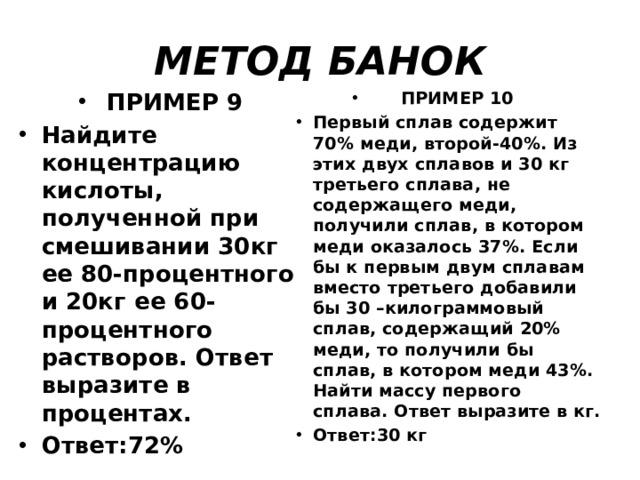 МЕТОД БАНОК ПРИМЕР 9 Найдите концентрацию кислоты, полученной при смешивании 30кг ее 80-процентного и 20кг ее 60-процентного растворов. Ответ выразите в процентах. Ответ:72% ПРИМЕР 10 Первый сплав содержит 70% меди, второй-40%. Из этих двух сплавов и 30 кг третьего сплава, не содержащего меди, получили сплав, в котором меди оказалось 37%. Если бы к первым двум сплавам вместо третьего добавили бы 30 –килограммовый сплав, содержащий 20% меди, то получили бы сплав, в котором меди 43%. Найти массу первого сплава. Ответ выразите в кг. Ответ:30 кг