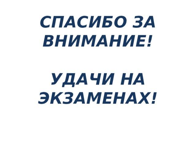 СПАСИБО ЗА ВНИМАНИЕ!   УДАЧИ НА ЭКЗАМЕНАХ!