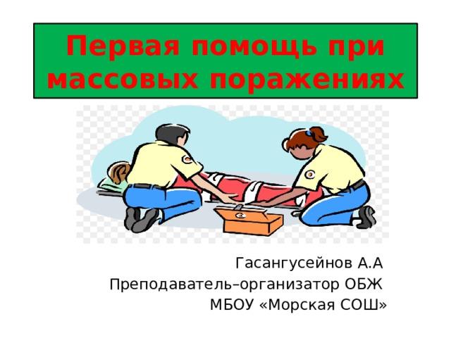 Первая помощь при массовых поражениях Гасангусейнов А.А Преподаватель–организатор ОБЖ МБОУ «Морская СОШ»
