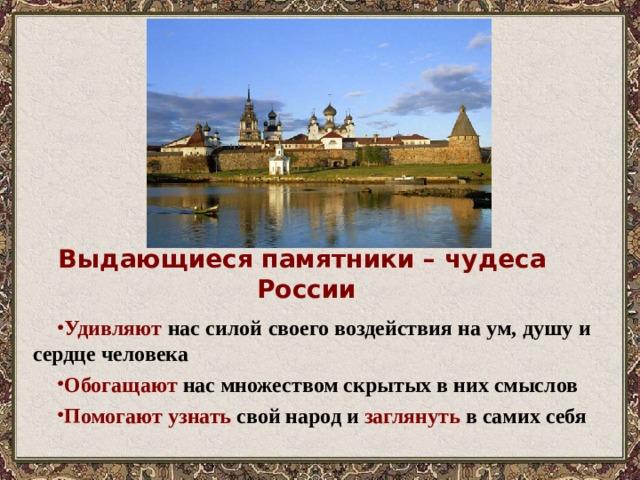 Выдающиеся памятники – чудеса России Удивляют нас силой своего воздействия на ум, душу и сердце человека Обогащают нас множеством скрытых в них смыслов Помогают узнать свой народ и заглянуть в самих себя