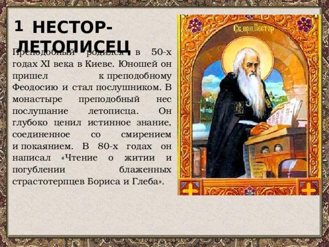 1 НЕСТОР-ЛЕТОПИСЕЦ Преподобный родился в 50-х годах ХI века вКиеве. Юношей он пришел к преподобному Феодосию и сталпослушником.В монастыре преподобный нес послушание летописца. Он глубоко ценил истинное знание, соединенное со смирением ипокаянием. В 80-х годах он написал «Чтение о житии и погублении блаженных страстотерпцев Бориса и Глеба».