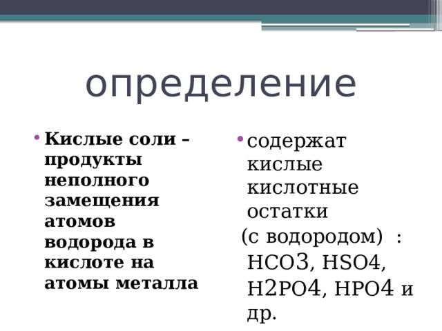 определение Кислые соли – продукты неполного замещения атомов водорода в кислоте на атомы металла содержат кислые кислотные остатки  (с водородом) : HCO 3 , НSO4, Н 2 РO 4 , HPO 4 и др.