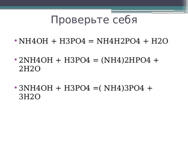Проверьте себя NH4OH + H3PO4 = NH4H2PO4 + H2O 2NH4OH + H3PO4 = (NH4)2HPO4 + 2H2O 3NH4OH + H3PO4 =( NH4)3PO4 + 3H2O