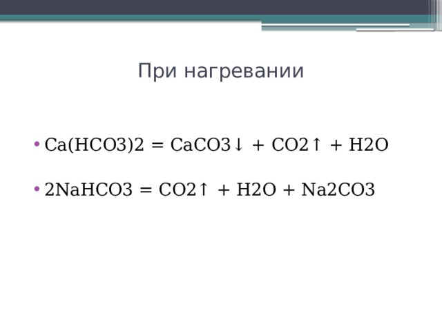 При нагревании   Ca(HCO3)2 = CaCO3↓ + CO2↑ + H2O  2NaHCO3 = CO2↑ + H2O + Na2CO3