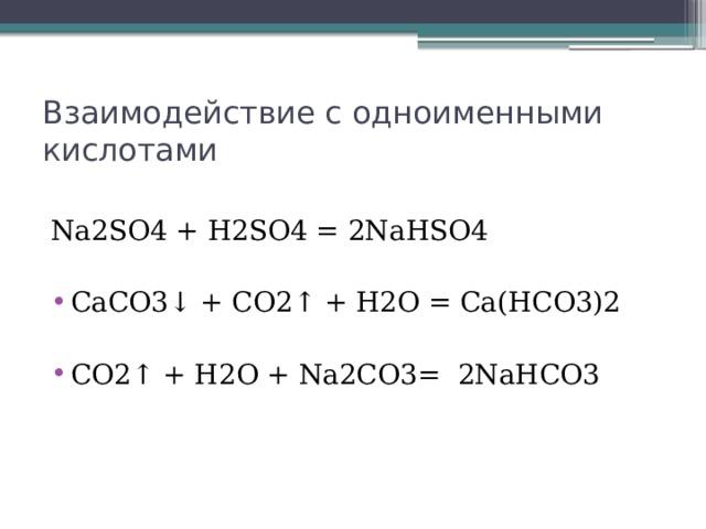 Взаимодействие с одноименными кислотами Na2SO4 + H2SO4 = 2NaHSO4 CaCO3↓ + CO2↑ + H2O = Ca(HCO3)2  CO2↑ + H2O + Na2CO3= 2NaHCO3