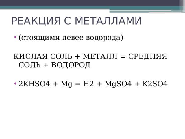 РЕАКЦИЯ С МЕТАЛЛАМИ (стоящими левее водорода) КИСЛАЯ СОЛЬ + МЕТАЛЛ = СРЕДНЯЯ СОЛЬ + ВОДОРОД  2KНSO4 + Mg = H2 + MgSO4 + K2SO4