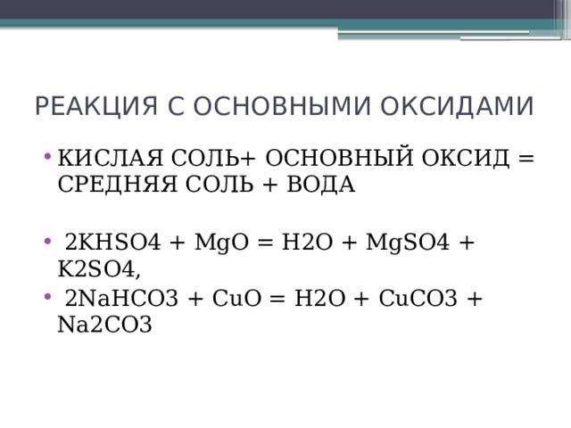 РЕАКЦИЯ С ОСНОВНЫМИ ОКСИДАМИ КИСЛАЯ СОЛЬ+ ОСНОВНЫЙ ОКСИД = СРЕДНЯЯ СОЛЬ + ВОДА  2KHSO4 + MgO = H2O + MgSO4 + K2SO4,  2NaHCO3 + CuO = H2O + CuCO3 + Na2CO3