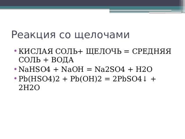 Реакция со щелочами КИСЛАЯ СОЛЬ+ ЩЕЛОЧЬ = СРЕДНЯЯ СОЛЬ + ВОДА NaHSO4 + NaOH = Na2SO4 + Н2O Pb(HSO4)2 + Pb(OH)2 = 2PbSO4↓ + 2H2O