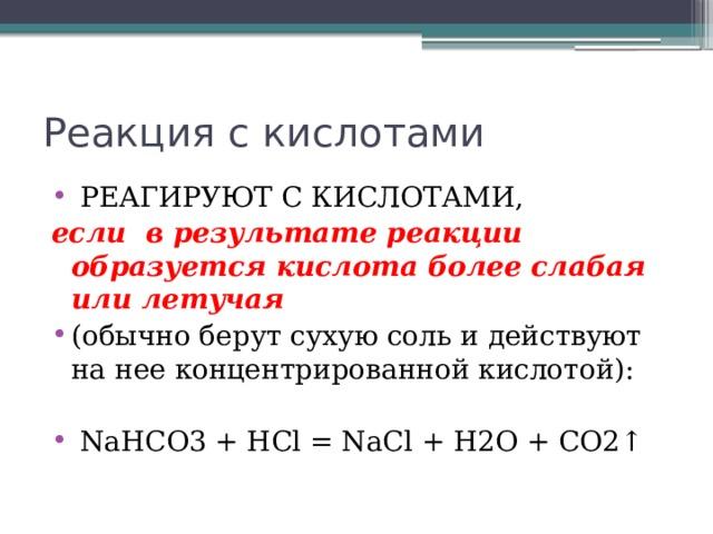 Реакция с кислотами  РЕАГИРУЮТ С КИСЛОТАМИ, если в результате реакции образуется кислота более слабая или летучая (обычно берут сухую соль и действуют на нее концентрированной кислотой):  NaHCO3 + HCl = NaCl + H2O + CO2↑