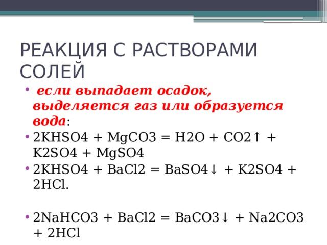 РЕАКЦИЯ С РАСТВОРАМИ СОЛЕЙ  если выпадает осадок, выделяется газ или образуется вода : 2KHSO4 + MgCO3 = H2O + CO2↑ + K2SO4 + MgSO4 2KHSO4 + BaCl2 = BaSO4↓ + K2SO4 + 2HCl.  2NaHCO3 + BaCl2 = BaCO3↓ + Na2CO3 + 2HCl