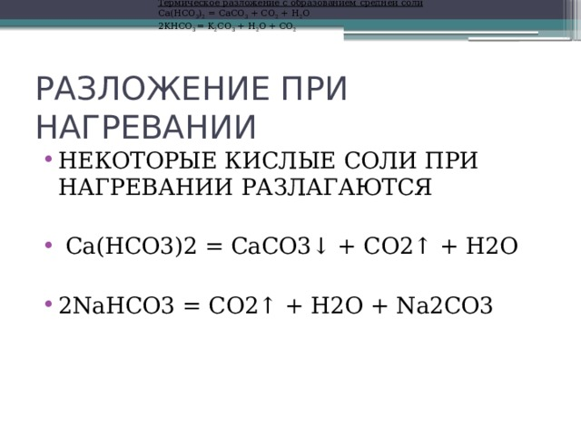 Термическое разложение с образованием средней соли Ca(HCO 3 ) 2 = CaCO 3 + CO 2 + H 2 O 2KНСО 3 = K 2 СО 3 + Н 2 О + СО 2 РАЗЛОЖЕНИЕ ПРИ НАГРЕВАНИИ НЕКОТОРЫЕ КИСЛЫЕ СОЛИ ПРИ НАГРЕВАНИИ РАЗЛАГАЮТСЯ  Ca(HCO3)2 = CaCO3↓ + CO2↑ + H2O  2NaHCO3 = CO2↑ + H2O + Na2CO3
