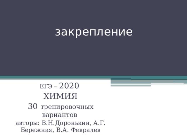 закрепление ЕГЭ – 2020 ХИМИЯ 30 тренировочных вариантов авторы: В.Н.Доронькин, А.Г. Бережная, В.А. Февралев