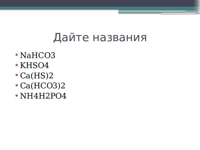 Дайте названия NaHCO3 KHSO4 Ca(HS)2 Ca(HCO3)2 NH4H2PO4