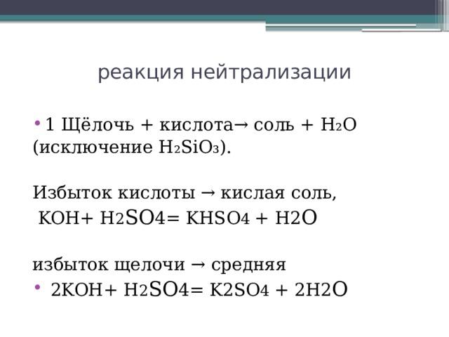 реакция нейтрализации   1 Щёлочь + кислота→ соль + Н₂О (исключение H₂SiO₃). Избыток кислоты → кислая соль,  KOH+ H 2 SO 4= KHSO 4 + H2 O избыток щелочи → средняя  2KOH+ H 2 SO 4= K2SO 4 + 2H2 O