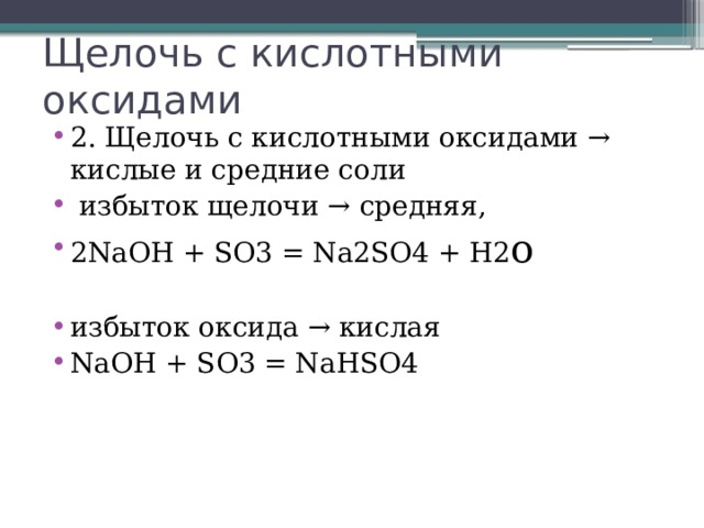 Щелочь с кислотными оксидами 2. Щелочь с кислотными оксидами → кислые и средние соли  избыток щелочи → средняя, 2NaOH + SO3 = Na2SO4 + H2 o избыток оксида → кислая NaOH + SO3 = NaHSO4