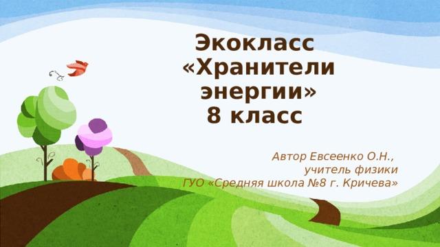 Экокласс  «Хранители энергии»  8 класс  Автор Евсеенко О.Н., учитель физики ГУО «Средняя школа №8 г. Кричева»