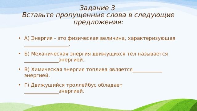 Задание 3  Вставьте пропущенные слова в следующие предложения:   А) Энергия - это физическая величина, характеризующая __________________. Б) Механическая энергия движущихся тел называется ______________энергией. В) Химическая энергия топлива является____________ энергией. Г) Движущийся троллейбус обладает ______________энергией.