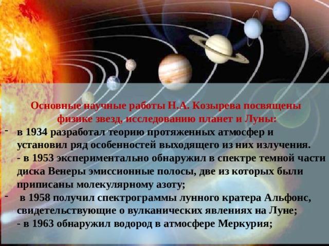 Основные научные работы Н.А. Козырева посвящены  физике звезд, исследованию планет и Луны: в 1934 разработал теорию протяженных атмосфер и установил ряд особенностей выходящего из них излучения.  - в 1953 экспериментально обнаружил в спектре темной части диска Венеры эмиссионные полосы, две из которых были приписаны молекулярному азоту;  в 1958 получил спектрограммы лунного кратера Альфонс, свидетельствующие о вулканических явлениях на Луне;  - в 1963 обнаружил водород в атмосфере Меркурия;