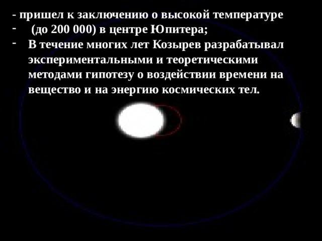 - пришел к заключению о высокой температуре  (до 200 000) в центре Юпитера; В течение многих лет Козырев разрабатывал экспериментальными и теоретическими методами гипотезу о воздействии времени на вещество и на энергию космических тел.