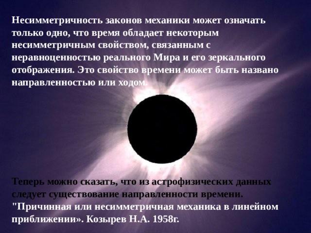 Несимметричность законов механики может означать только одно, что время обладает некоторым несимметричным свойством, связанным с неравноценностью реального Мира и его зеркального отображения. Это свойство времени может быть названо направленностью или ходом.        Теперь можно сказать, что из астрофизических данных следует существование направленности времени.