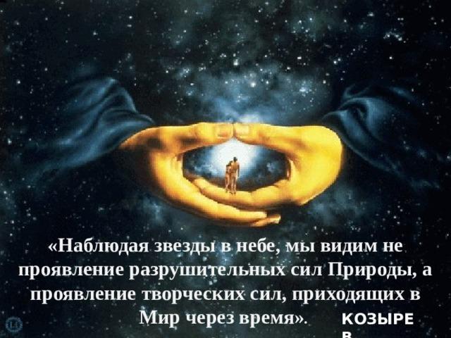 «Наблюдая звезды в небе, мы видим не проявление разрушительных сил Природы, а проявление творческих сил, приходящих в Мир через время» . КОЗЫРЕВ