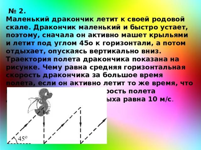 № 2. Маленький дракончик летит к своей родовой скале. Дракончик маленький и быстро устает, поэтому, сначала он активно машет крыльями и летит под углом 45о к горизонтали, а потом отдыхает, опускаясь вертикально вниз. Траектория полета дракончика показана на рисунке. Чему равна средняя горизонтальная скорость дракончика за большое время полета, если он активно летит то же время, что и отдыхает? Средняя скорость полета дракончика во время отдыха равна 10 м/с .